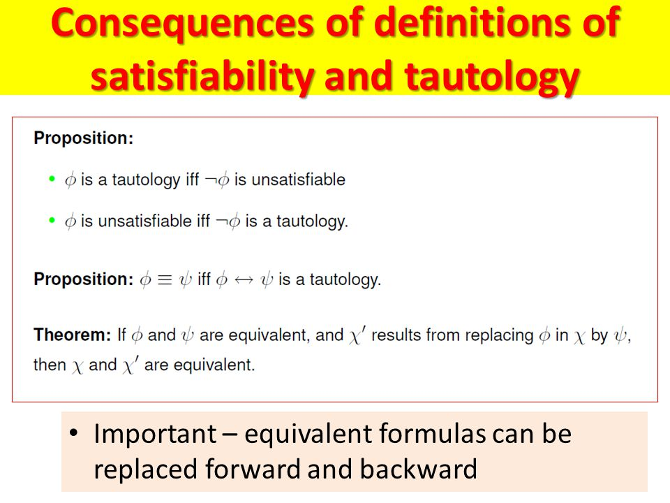 Consequences of definitions of satisfiability and tautology Important – equivalent formulas can be replaced forward and backward