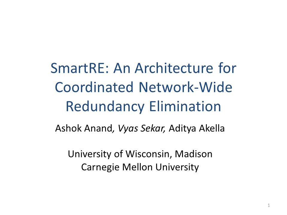 SmartRE: An Architecture for Coordinated Network-Wide Redundancy Elimination Ashok Anand, Vyas Sekar, Aditya Akella University of Wisconsin, Madison Carnegie Mellon University 1