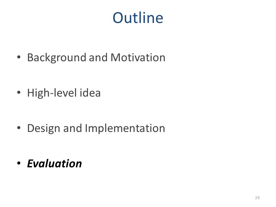 Outline Background and Motivation High-level idea Design and Implementation Evaluation 24