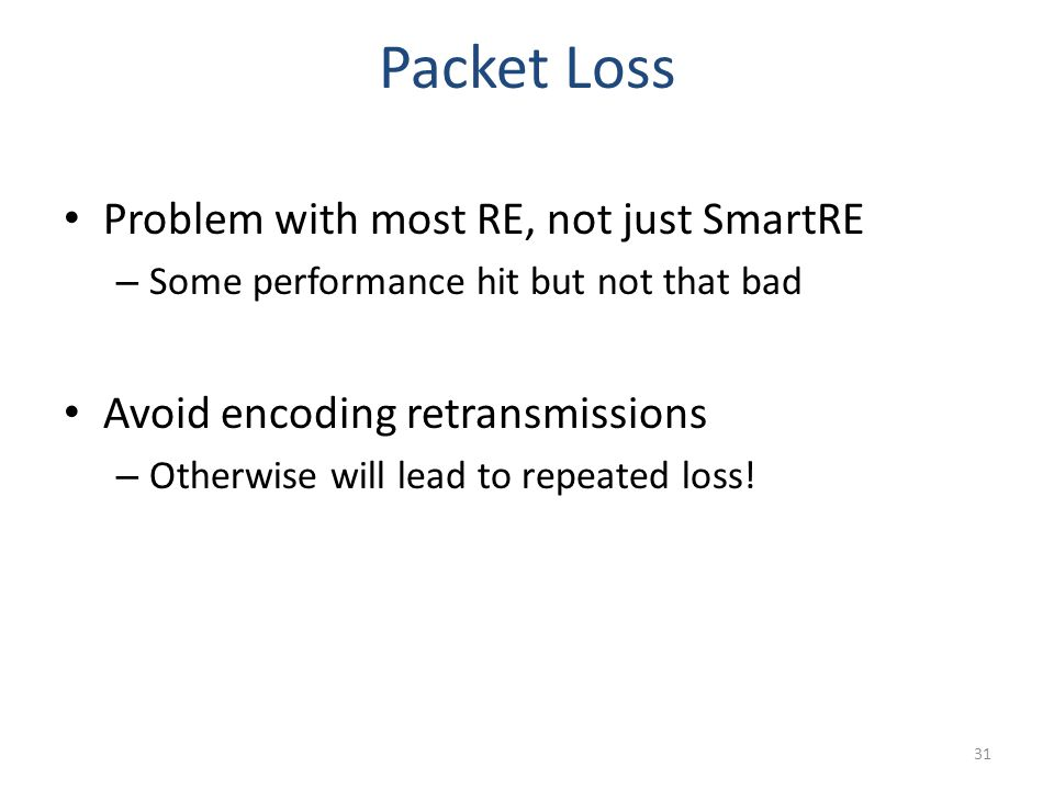 Packet Loss Problem with most RE, not just SmartRE – Some performance hit but not that bad Avoid encoding retransmissions – Otherwise will lead to repeated loss.