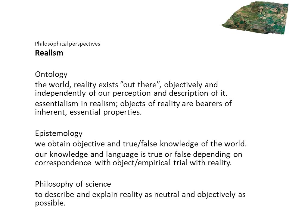 "Philosophical perspectives Realism Ontology the world, reality exists ""out there"", objectively and independently of our perception and description of"