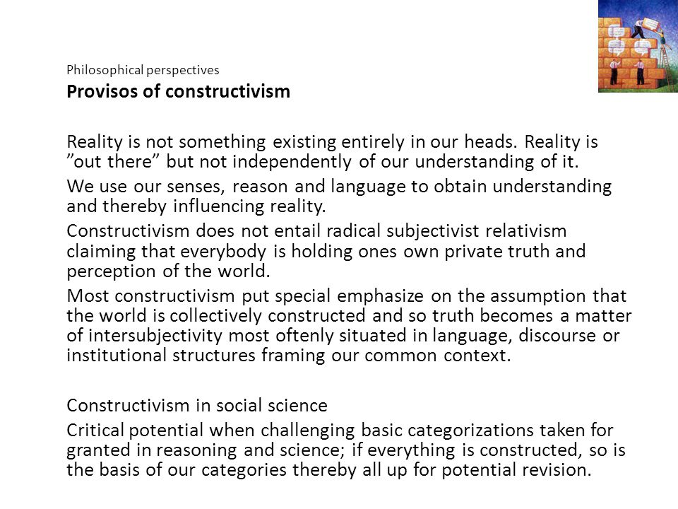 "Philosophical perspectives Provisos of constructivism Reality is not something existing entirely in our heads. Reality is ""out there"" but not independ"