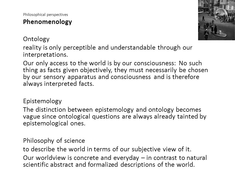 Philosophical perspectives Phenomenology Ontology reality is only perceptible and understandable through our interpretations. Our only access to the w