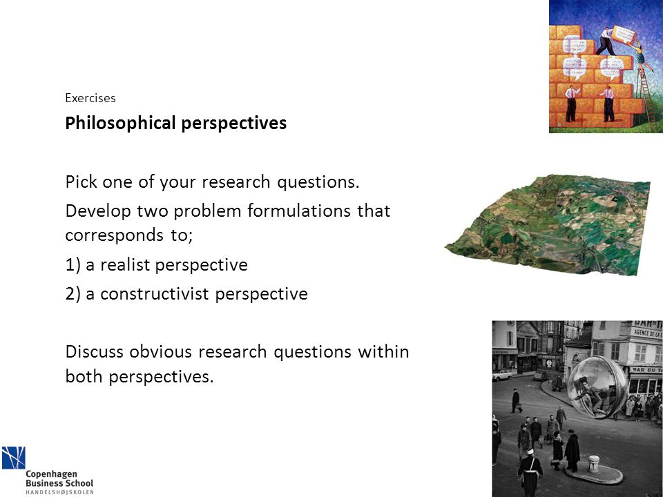 Exercises Philosophical perspectives Pick one of your research questions. Develop two problem formulations that corresponds to; 1) a realist perspecti
