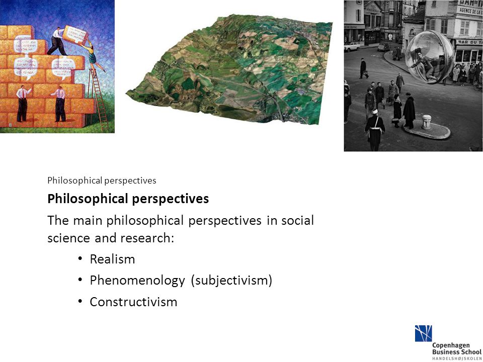 Philosophical perspectives The main philosophical perspectives in social science and research: Realism Phenomenology (subjectivism) Constructivism