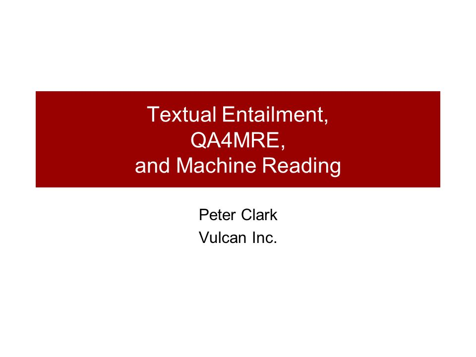 Textual Entailment, QA4MRE, and Machine Reading Peter Clark Vulcan Inc.