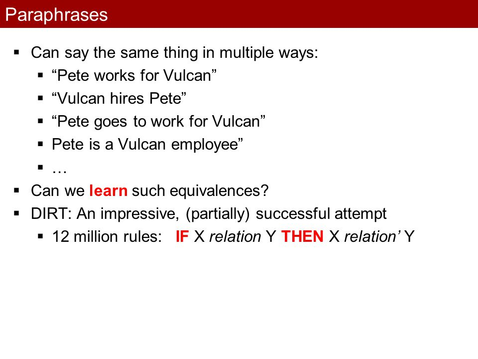 Paraphrases  Can say the same thing in multiple ways:  Pete works for Vulcan  Vulcan hires Pete  Pete goes to work for Vulcan  Pete is a Vulcan employee ……  Can we learn such equivalences.