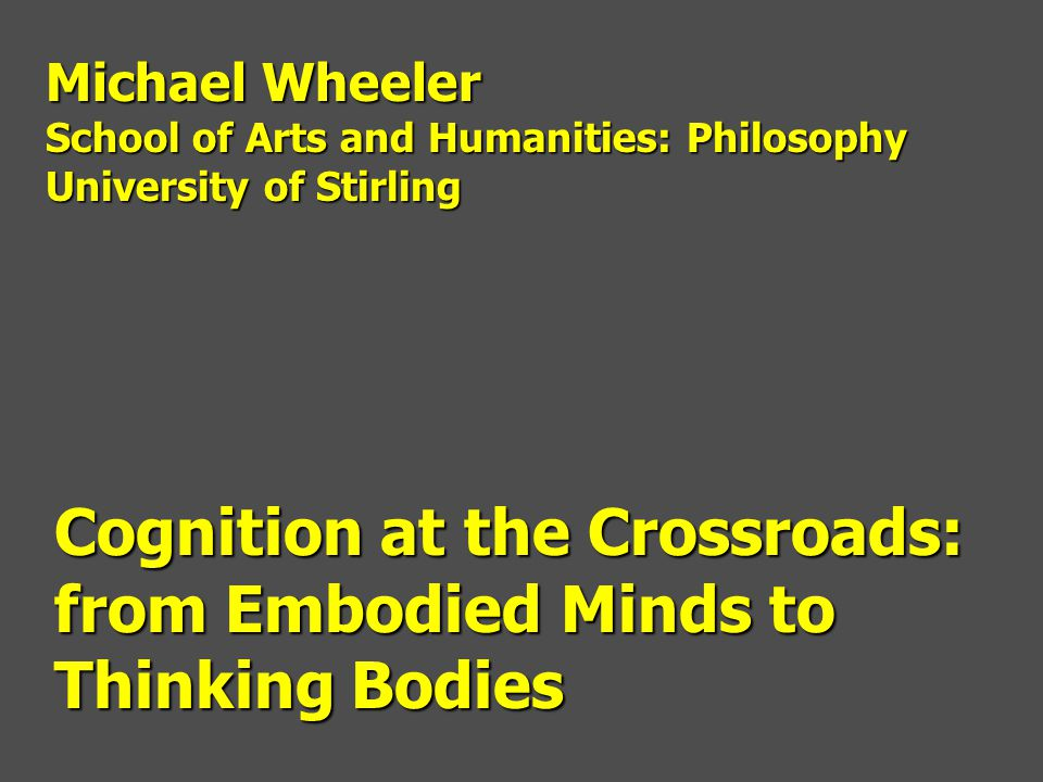 Cognition at the Crossroads: from Embodied Minds to Thinking Bodies Michael Wheeler School of Arts and Humanities: Philosophy University of Stirling