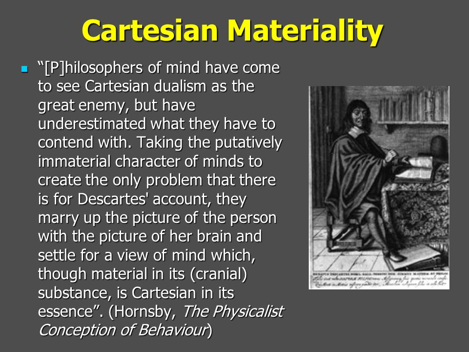 """Cartesian Materiality """"[P]hilosophers of mind have come to see Cartesian dualism as the great enemy, but have underestimated what they have to contend"""