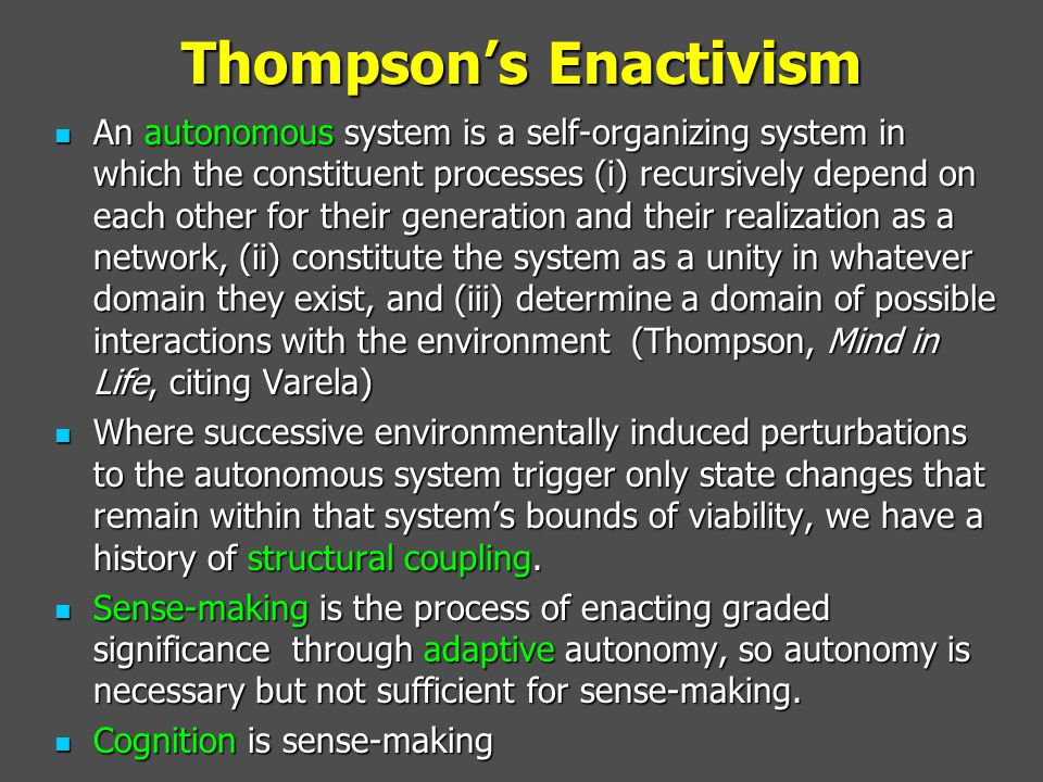 Thompson's Enactivism An autonomous system is a self-organizing system in which the constituent processes (i) recursively depend on each other for the
