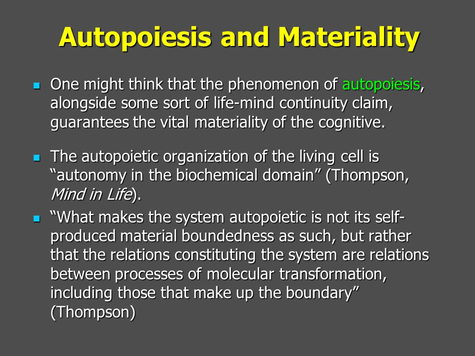 Autopoiesis and Materiality One might think that the phenomenon of autopoiesis, alongside some sort of life-mind continuity claim, guarantees the vital materiality of the cognitive.