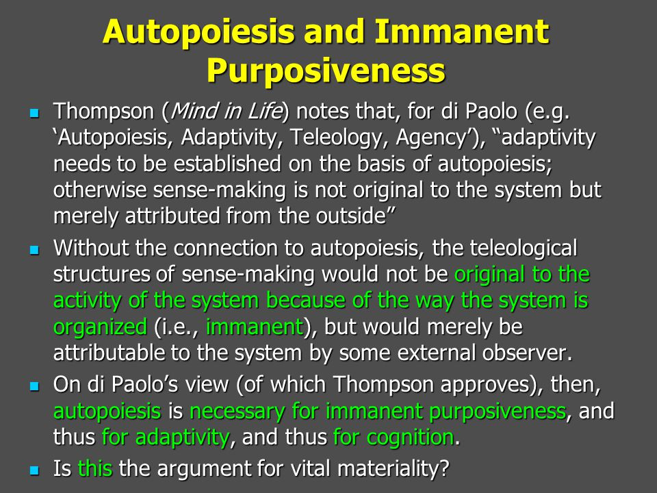 Autopoiesis and Immanent Purposiveness Thompson (Mind in Life) notes that, for di Paolo (e.g.