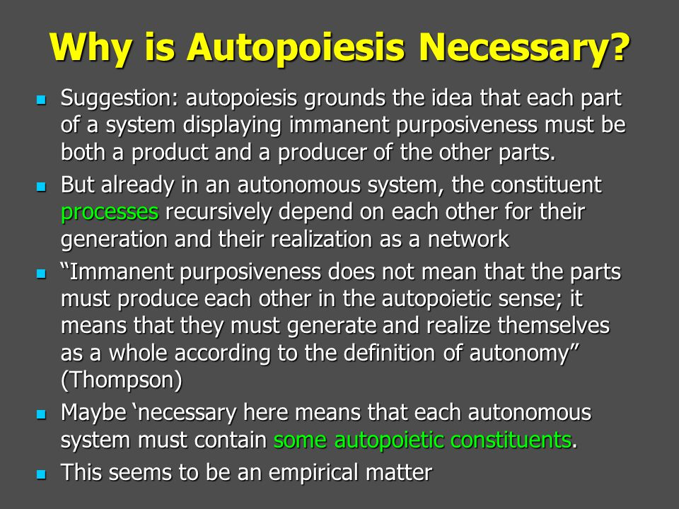 Why is Autopoiesis Necessary? Suggestion: autopoiesis grounds the idea that each part of a system displaying immanent purposiveness must be both a pro