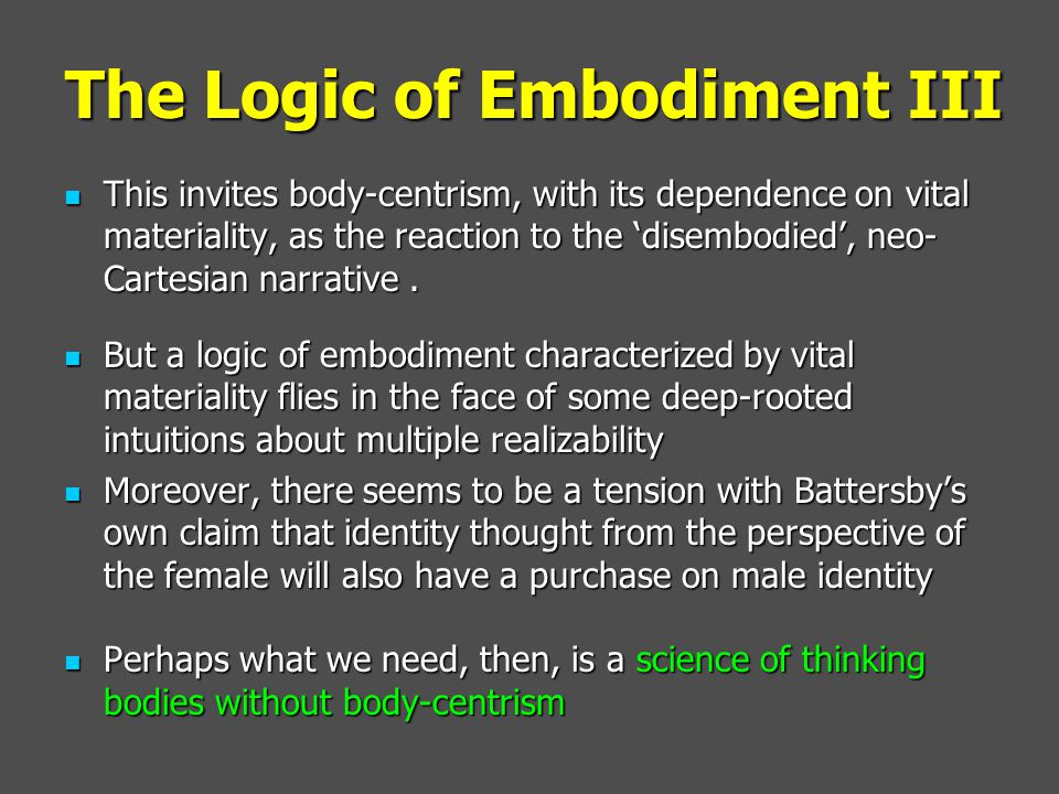 The Logic of Embodiment III This invites body-centrism, with its dependence on vital materiality, as the reaction to the 'disembodied', neo- Cartesian