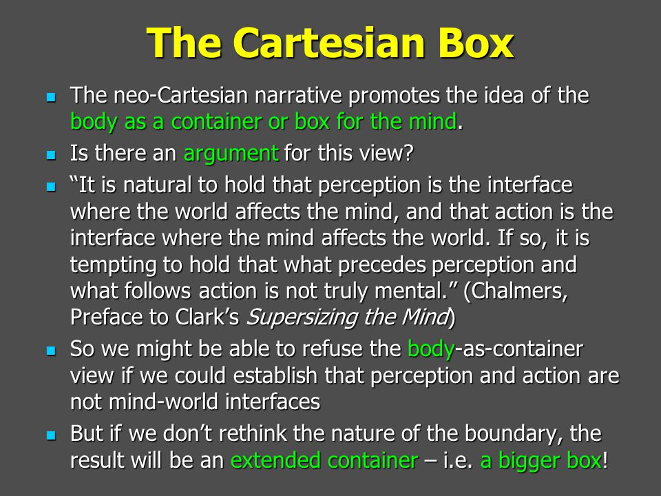 The Cartesian Box The neo-Cartesian narrative promotes the idea of the body as a container or box for the mind. The neo-Cartesian narrative promotes t