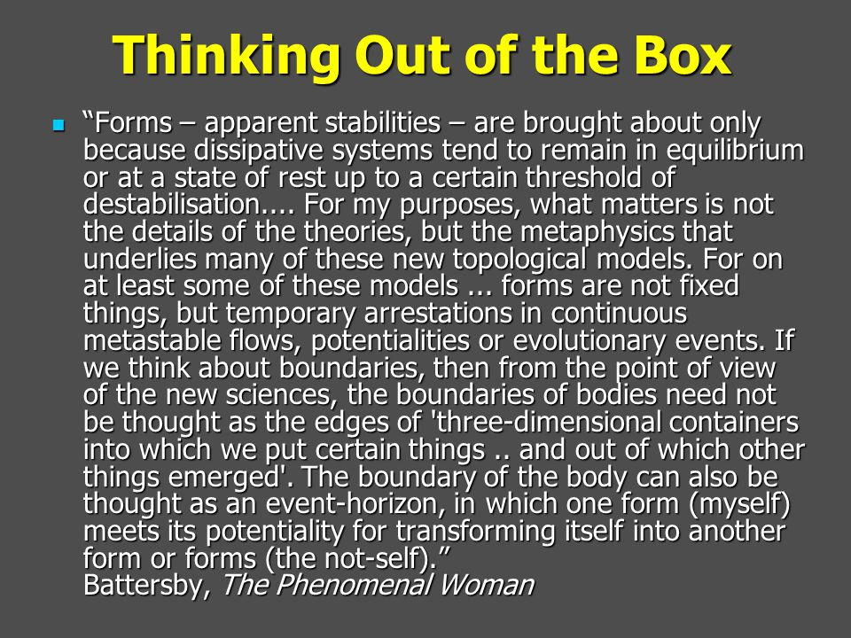 Thinking Out of the Box Forms – apparent stabilities – are brought about only because dissipative systems tend to remain in equilibrium or at a state of rest up to a certain threshold of destabilisation....