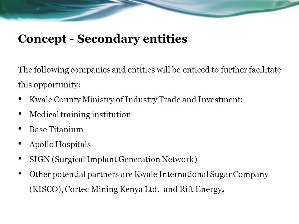 Concept - Secondary entities The following companies and entities will be enticed to further facilitate this opportunity: Kwale County Ministry of Ind