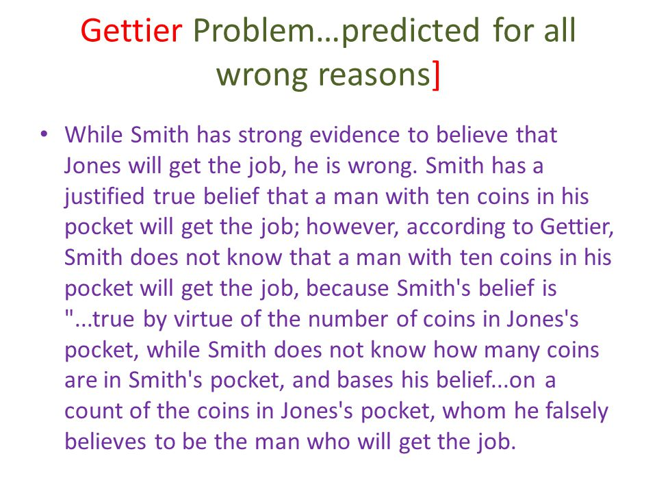 Gettier Problem…predicted for all wrong reasons] While Smith has strong evidence to believe that Jones will get the job, he is wrong. Smith has a just