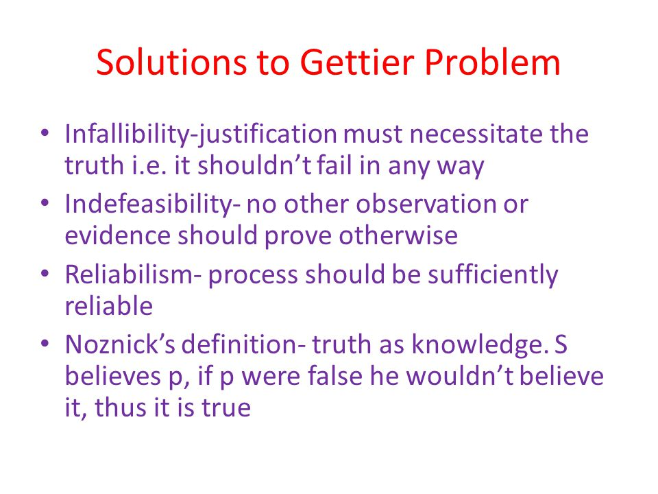 Solutions to Gettier Problem Infallibility-justification must necessitate the truth i.e.