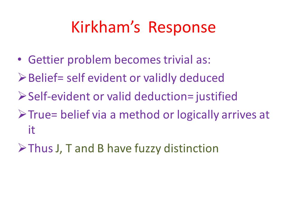 Kirkham's Response Gettier problem becomes trivial as:  Belief= self evident or validly deduced  Self-evident or valid deduction= justified  True= belief via a method or logically arrives at it  Thus J, T and B have fuzzy distinction