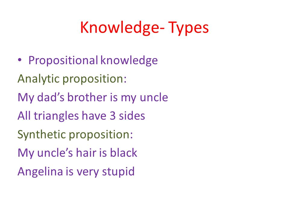 Knowledge- Types Propositional knowledge Analytic proposition: My dad's brother is my uncle All triangles have 3 sides Synthetic proposition: My uncle