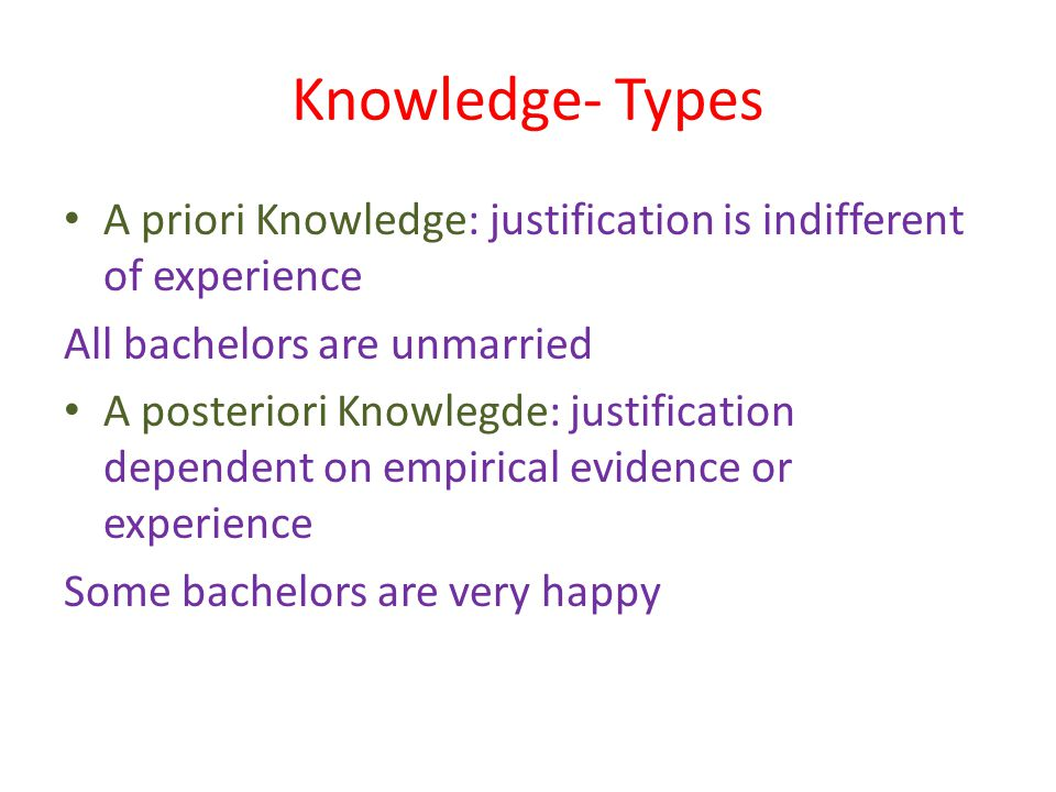 Knowledge- Types A priori Knowledge: justification is indifferent of experience All bachelors are unmarried A posteriori Knowlegde: justification dependent on empirical evidence or experience Some bachelors are very happy