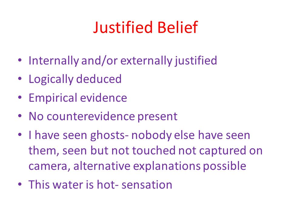 Justified Belief Internally and/or externally justified Logically deduced Empirical evidence No counterevidence present I have seen ghosts- nobody els