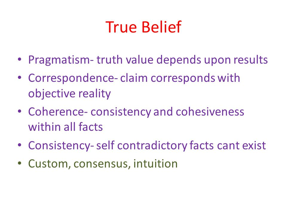 True Belief Pragmatism- truth value depends upon results Correspondence- claim corresponds with objective reality Coherence- consistency and cohesiven