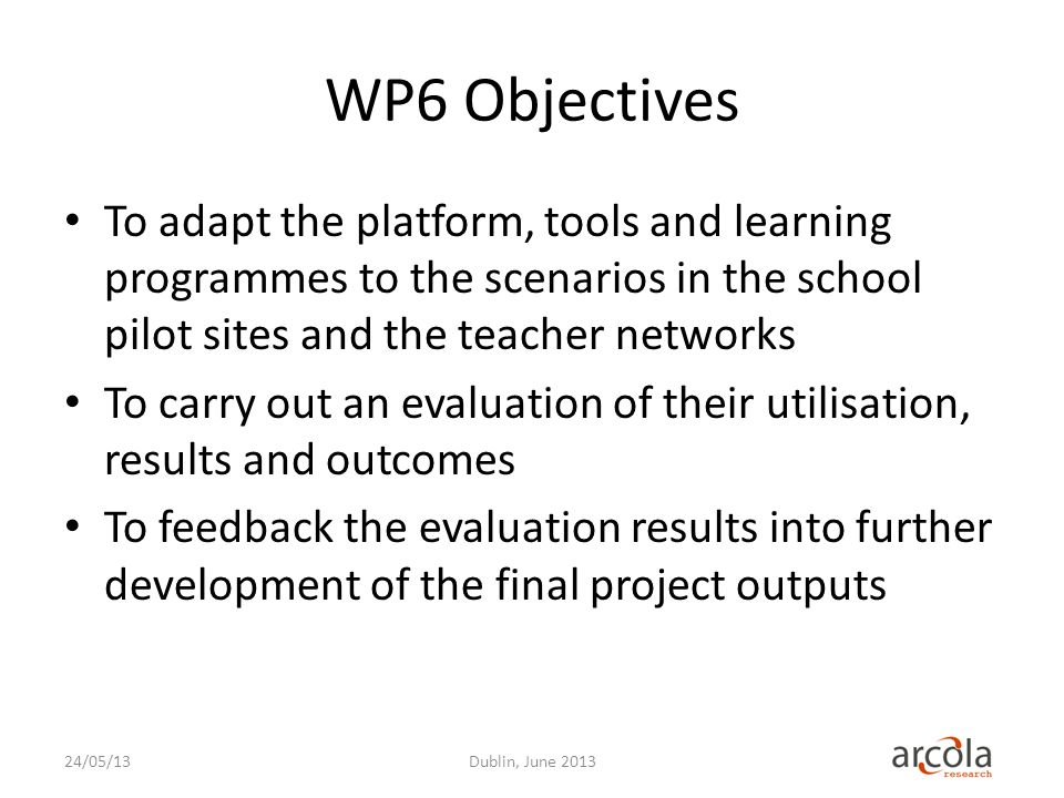 WP6 Objectives To adapt the platform, tools and learning programmes to the scenarios in the school pilot sites and the teacher networks To carry out an evaluation of their utilisation, results and outcomes To feedback the evaluation results into further development of the final project outputs Dublin, June 201324/05/13