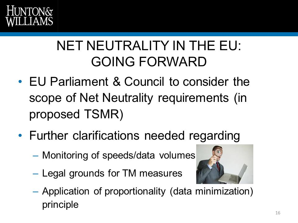 16 EU Parliament & Council to consider the scope of Net Neutrality requirements (in proposed TSMR) Further clarifications needed regarding –Monitoring of speeds/data volumes –Legal grounds for TM measures –Application of proportionality (data minimization) principle NET NEUTRALITY IN THE EU: GOING FORWARD