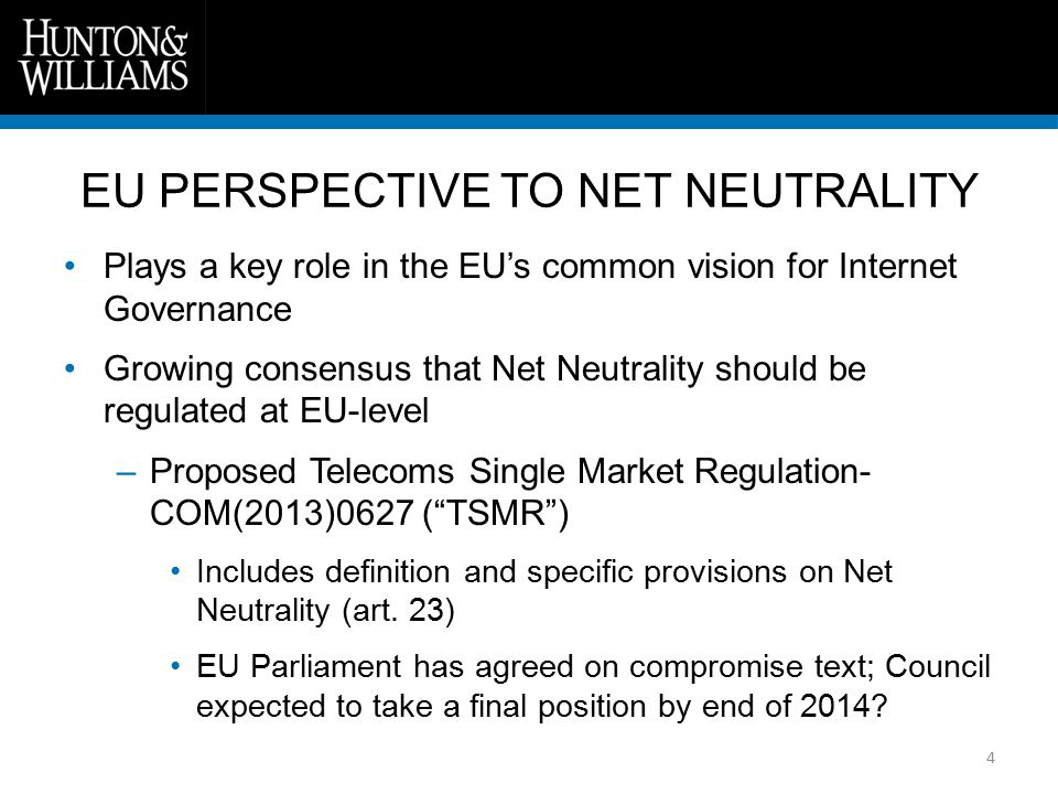 EU PERSPECTIVE TO NET NEUTRALITY 4 Plays a key role in the EU's common vision for Internet Governance Growing consensus that Net Neutrality should be regulated at EU-level –Proposed Telecoms Single Market Regulation- COM(2013)0627 ( TSMR ) Includes definition and specific provisions on Net Neutrality (art.