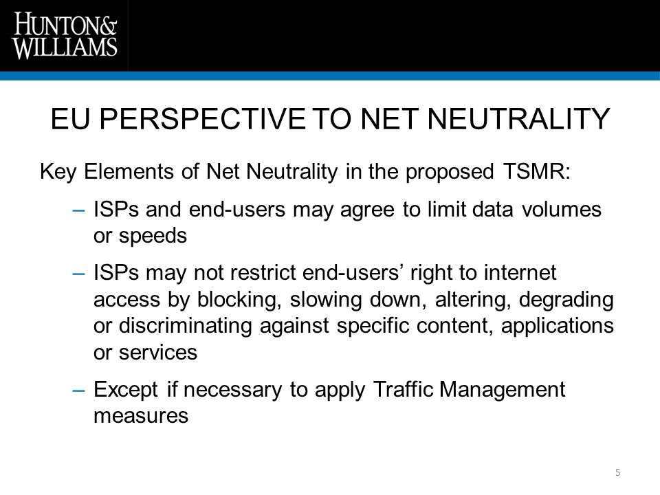 6 Key Elements of Net Neutrality in the proposed TSMR: Traffic Management measures shall be transparent, non- discriminatory, proportionate and necessary to: –Implement a court order –Preserve the integrity and security of the network, services provided via the network, and end-users terminals –Prevent or mitigate the effects of network congestion EU PERSPECTIVE TO NET NEUTRALITY