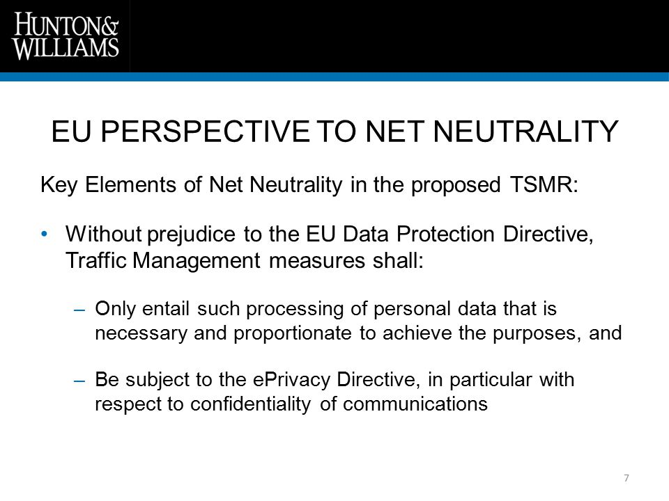 7 Key Elements of Net Neutrality in the proposed TSMR: Without prejudice to the EU Data Protection Directive, Traffic Management measures shall: –Only entail such processing of personal data that is necessary and proportionate to achieve the purposes, and –Be subject to the ePrivacy Directive, in particular with respect to confidentiality of communications EU PERSPECTIVE TO NET NEUTRALITY