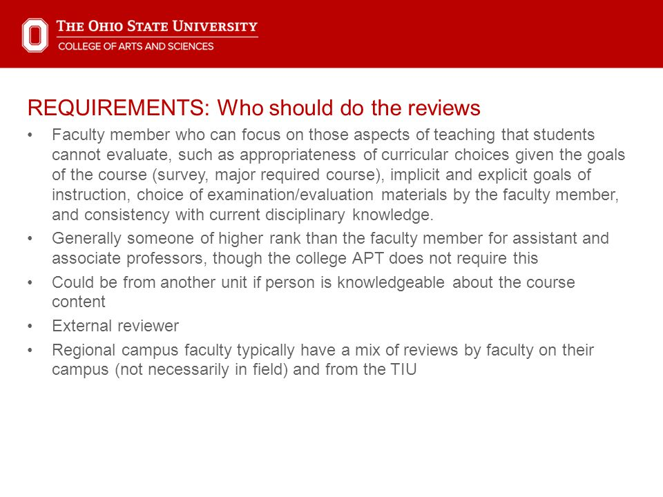 REQUIREMENTS: Who should do the reviews Faculty member who can focus on those aspects of teaching that students cannot evaluate, such as appropriateness of curricular choices given the goals of the course (survey, major required course), implicit and explicit goals of instruction, choice of examination/evaluation materials by the faculty member, and consistency with current disciplinary knowledge.