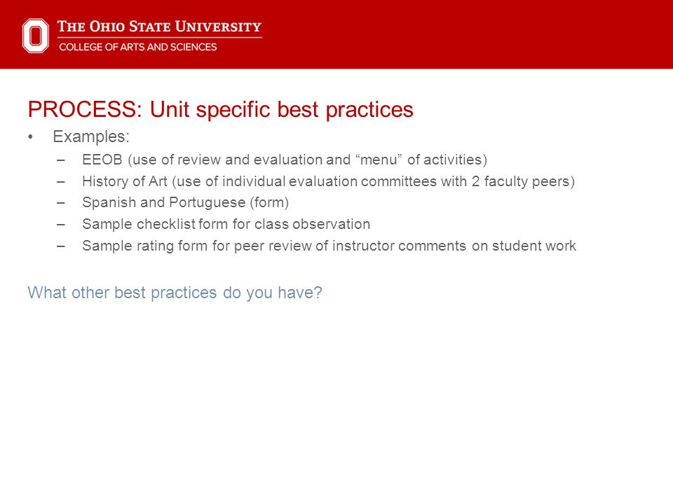 PROCESS: Unit specific best practices Examples: –EEOB (use of review and evaluation and menu of activities) –History of Art (use of individual evaluation committees with 2 faculty peers) –Spanish and Portuguese (form) –Sample checklist form for class observation –Sample rating form for peer review of instructor comments on student work What other best practices do you have?