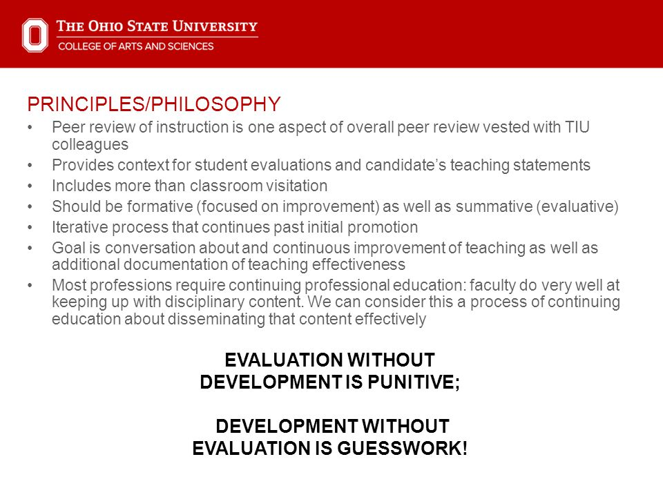 PRINCIPLES/PHILOSOPHY Peer review of instruction is one aspect of overall peer review vested with TIU colleagues Provides context for student evaluations and candidate's teaching statements Includes more than classroom visitation Should be formative (focused on improvement) as well as summative (evaluative) Iterative process that continues past initial promotion Goal is conversation about and continuous improvement of teaching as well as additional documentation of teaching effectiveness Most professions require continuing professional education: faculty do very well at keeping up with disciplinary content.