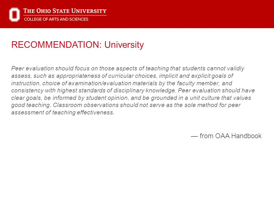 RECOMMENDATION: University Peer evaluation should focus on those aspects of teaching that students cannot validly assess, such as appropriateness of curricular choices, implicit and explicit goals of instruction, choice of examination/evaluation materials by the faculty member, and consistency with highest standards of disciplinary knowledge.