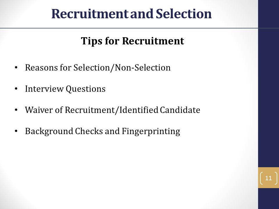 Tips for Recruitment Reasons for Selection/Non-Selection Interview Questions Waiver of Recruitment/Identified Candidate Background Checks and Fingerprinting 11 Recruitment and Selection