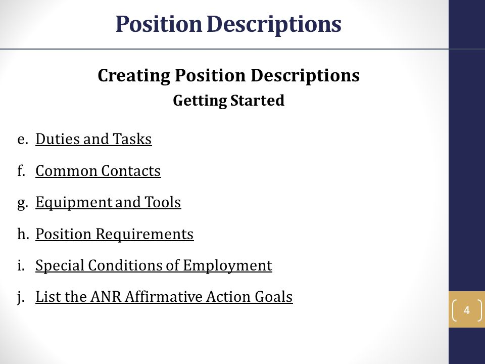 Position Descriptions Creating Position Descriptions Getting Started e.Duties and Tasks f.Common Contacts g.Equipment and Tools h.Position Requirements i.Special Conditions of Employment j.List the ANR Affirmative Action Goals 4