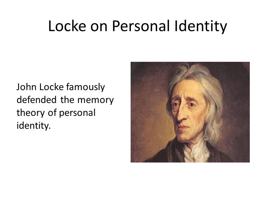 Locke on Personal Identity John Locke famously defended the memory theory of personal identity.