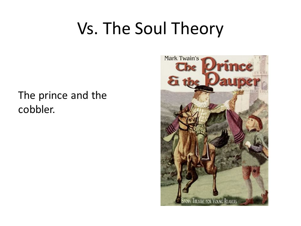 Vs. The Soul Theory The prince and the cobbler.