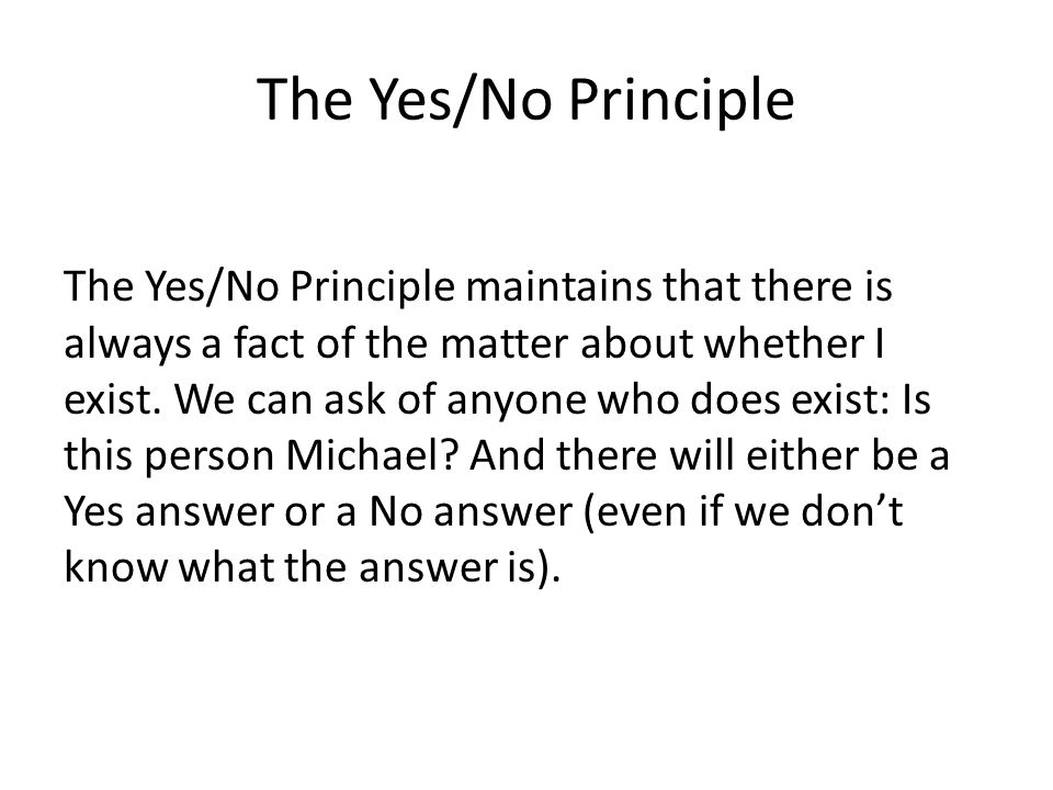 The Yes/No Principle The Yes/No Principle maintains that there is always a fact of the matter about whether I exist.