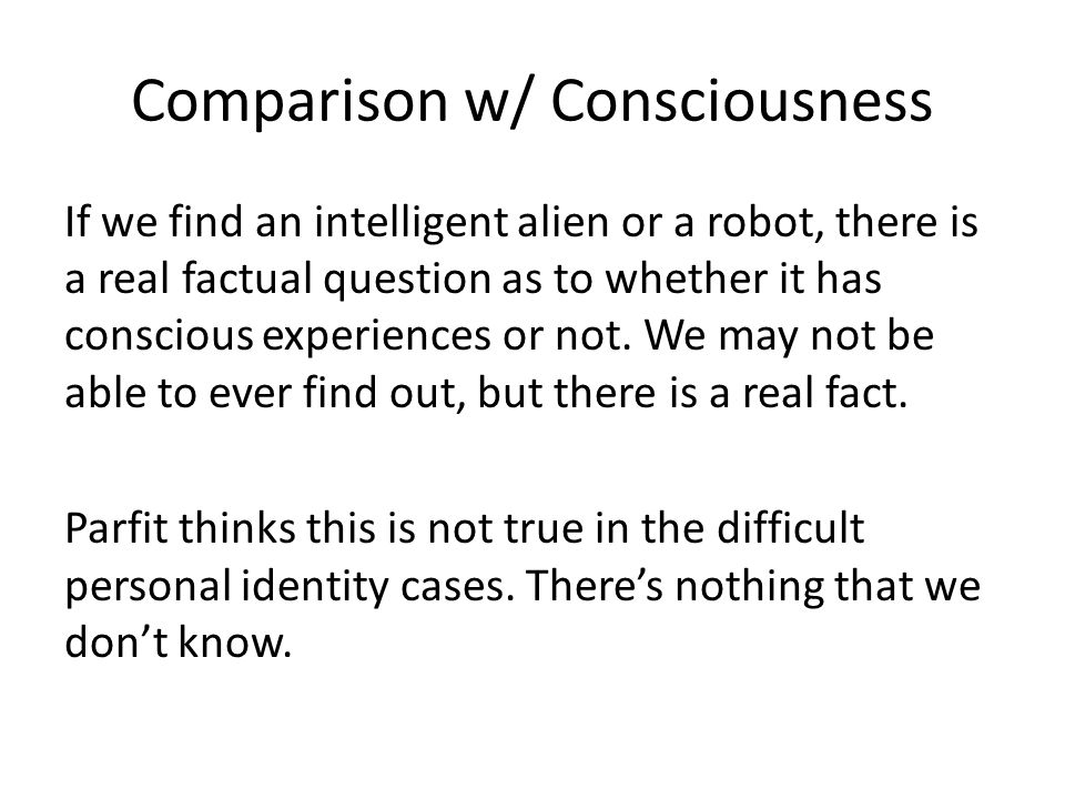 Comparison w/ Consciousness If we find an intelligent alien or a robot, there is a real factual question as to whether it has conscious experiences or not.