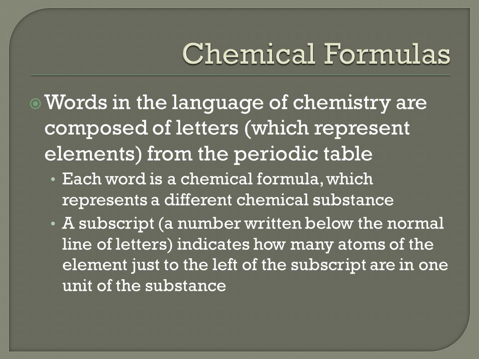  Words in the language of chemistry are composed of letters (which represent elements) from the periodic table Each word is a chemical formula, which represents a different chemical substance A subscript (a number written below the normal line of letters) indicates how many atoms of the element just to the left of the subscript are in one unit of the substance
