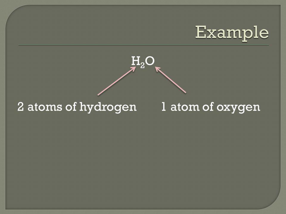 H 2 O 2 atoms of hydrogen1 atom of oxygen