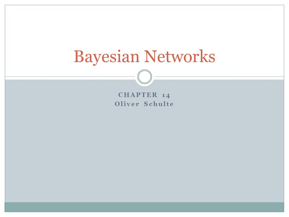 CHAPTER 14 Oliver Schulte Bayesian Networks