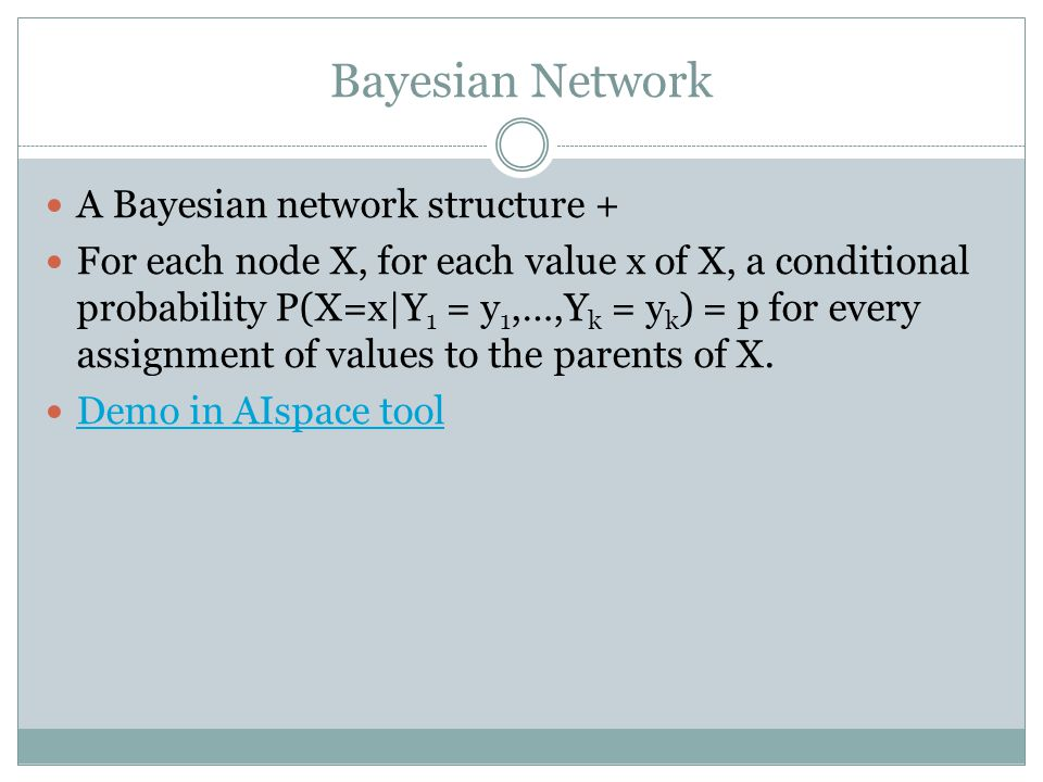 Bayesian Network A Bayesian network structure + For each node X, for each value x of X, a conditional probability P(X=x|Y 1 = y 1,…,Y k = y k ) = p for every assignment of values to the parents of X.