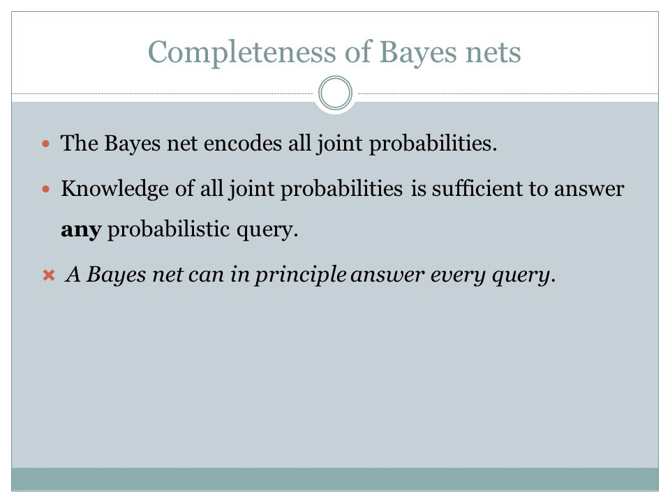 Completeness of Bayes nets The Bayes net encodes all joint probabilities.