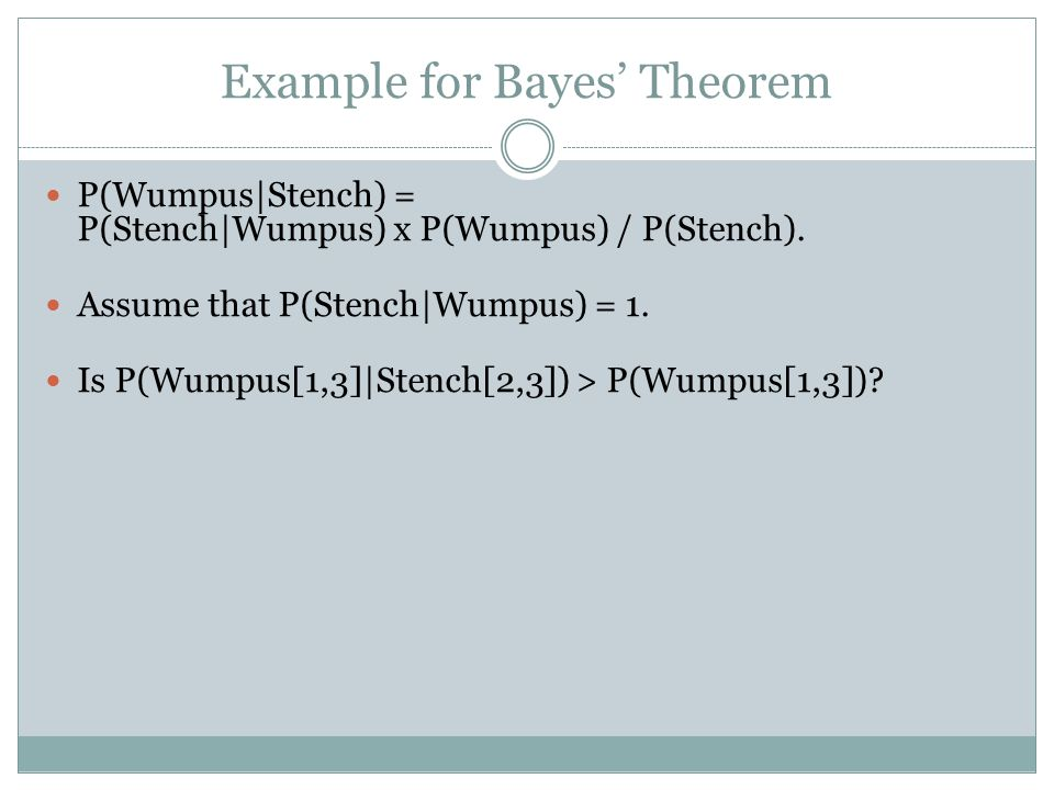 Example for Bayes' Theorem P(Wumpus|Stench) = P(Stench|Wumpus) x P(Wumpus) / P(Stench).