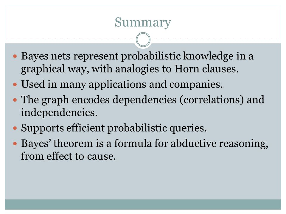 Summary Bayes nets represent probabilistic knowledge in a graphical way, with analogies to Horn clauses.